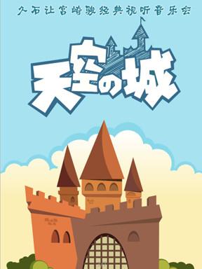 天空之城久石让宫崎骏经典视听音乐会门票_首都票务网