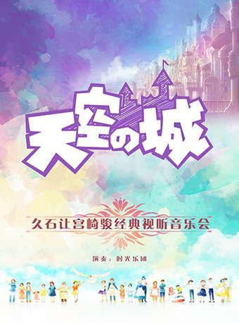 天空之城久石讓宮崎駿經典視聽音樂會門票_首都票務網